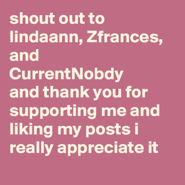 shout out to lindaann, Zfrances, and CurrentNobdy and thank you for supporting me and liking my posts i really appreciate it