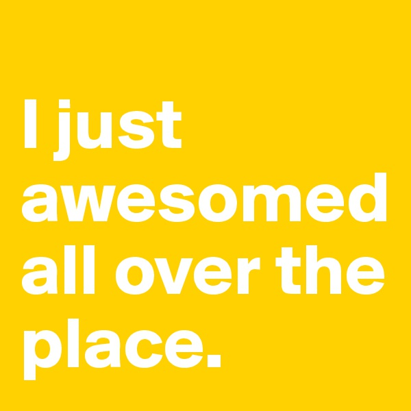 I just awesomed all over the place.