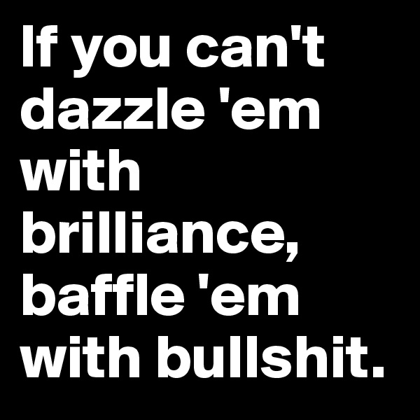 If you can't dazzle 'em with brilliance, baffle 'em with bullshit.