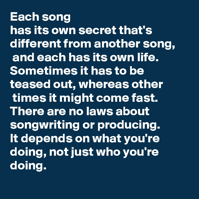 Each song  has its own secret that's different from another song,  and each has its own life. Sometimes it has to be teased out, whereas other  times it might come fast. There are no laws about songwriting or producing.  It depends on what you're doing, not just who you're doing.