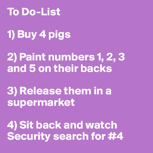 To Do-List  1) Buy 4 pigs  2) Paint numbers 1, 2, 3 and 5 on their backs  3) Release them in a supermarket  4) Sit back and watch Security search for #4