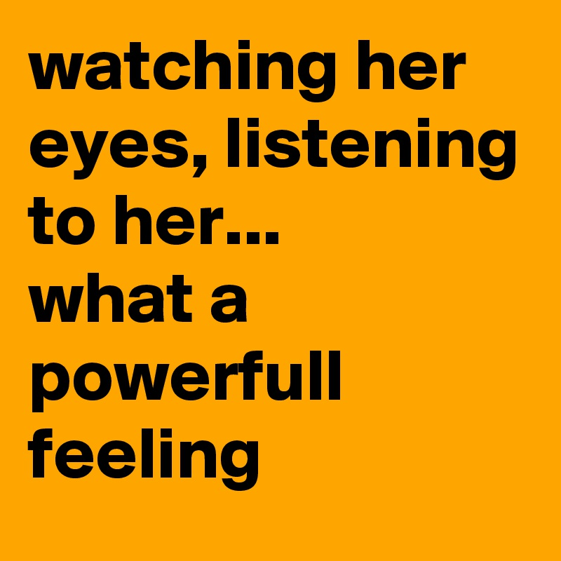 watching her eyes, listening to her...  what a powerfull feeling