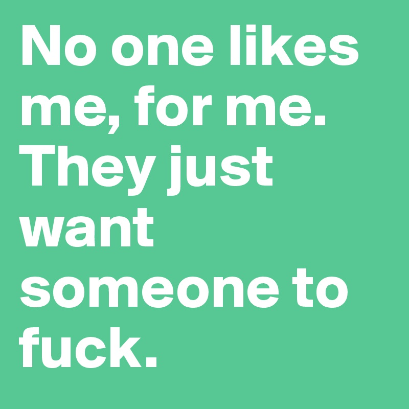 No one likes me, for me. They just want someone to fuck.