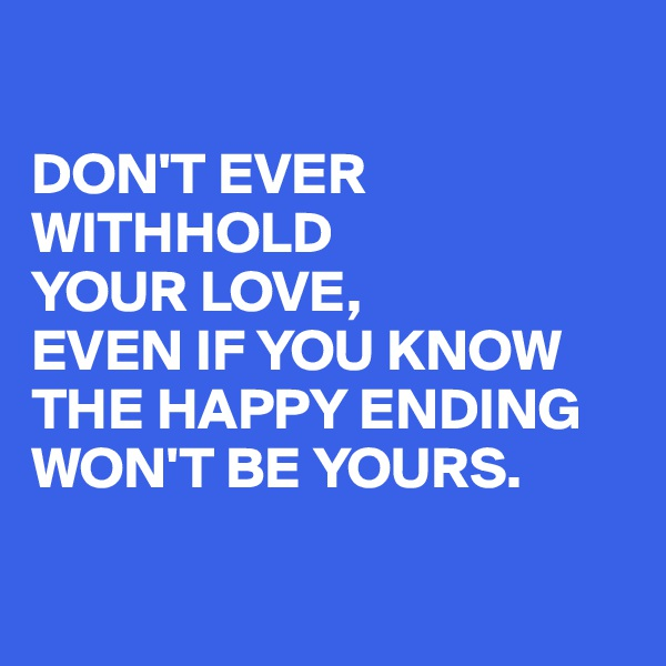 DON'T EVER WITHHOLD  YOUR LOVE,  EVEN IF YOU KNOW THE HAPPY ENDING WON'T BE YOURS.