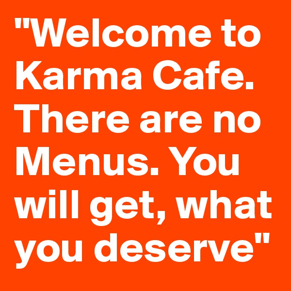 """""""Welcome to Karma Cafe.  There are no Menus. You will get, what you deserve"""""""