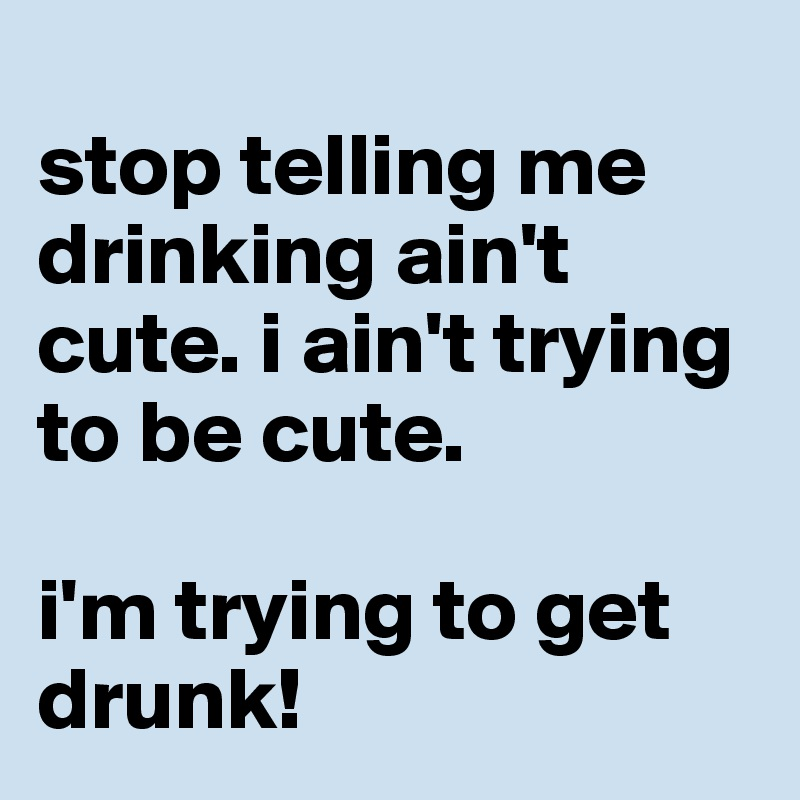 stop telling me drinking ain't cute. i ain't trying to be cute.  i'm trying to get drunk!