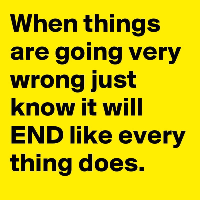 When things are going very wrong just know it will END like every thing does.