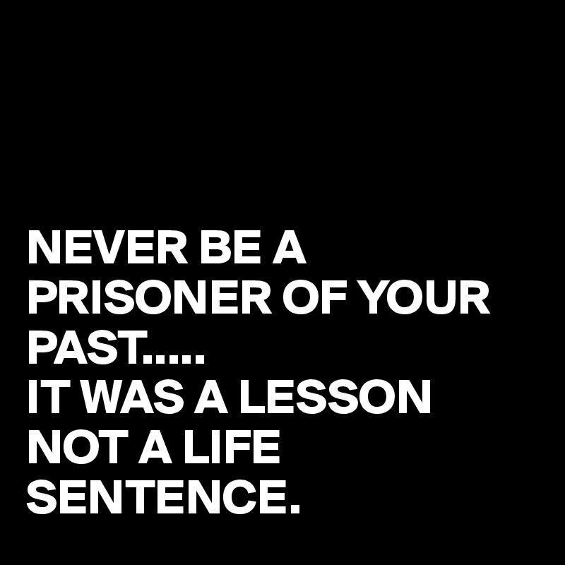 NEVER BE A PRISONER OF YOUR PAST..... IT WAS A LESSON NOT A LIFE SENTENCE.