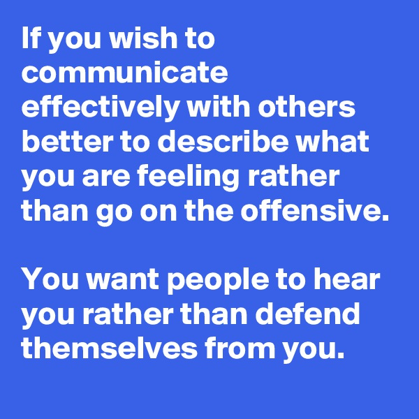 If you wish to communicate effectively with others better to describe what you are feeling rather than go on the offensive.  You want people to hear you rather than defend themselves from you.