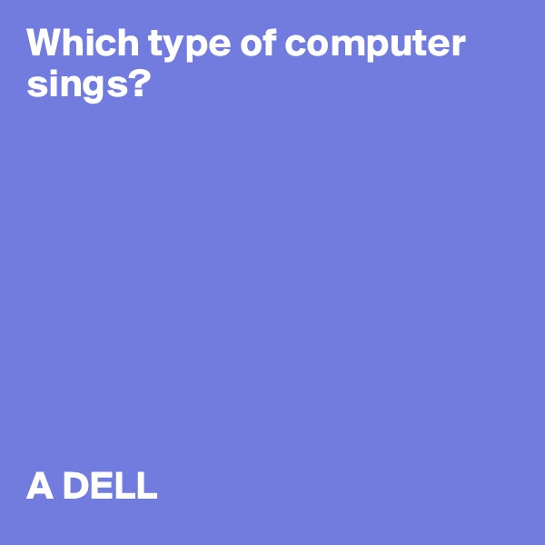 Which type of computer sings?          A DELL