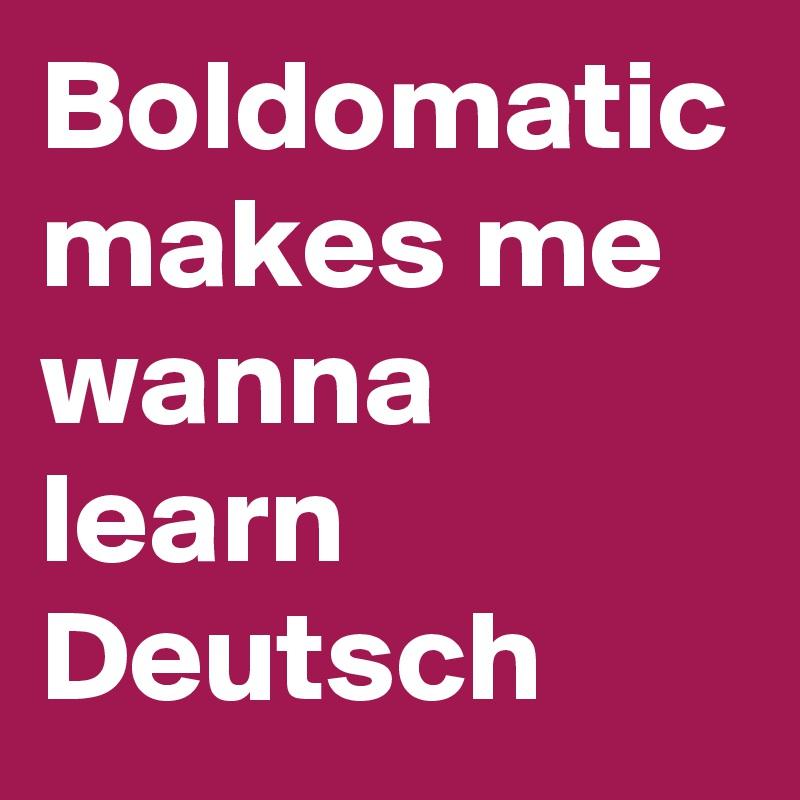 Boldomatic makes me wanna learn Deutsch