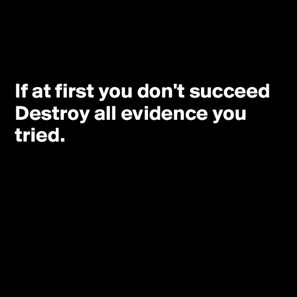 If at first you don't succeed Destroy all evidence you tried.
