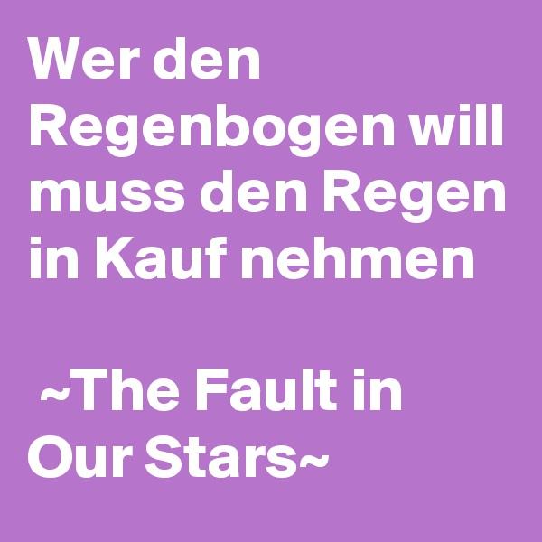 Wer den Regenbogen will muss den Regen in Kauf nehmen   ~The Fault in   Our Stars~
