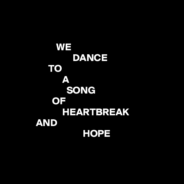 WE                                DANCE                    TO                           A                             SONG                      OF                           HEARTBREAK              AND                                     HOPE