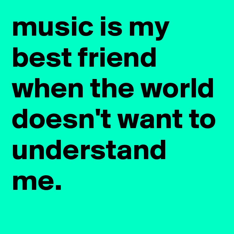Music Is My Best Friend When The World Doesnt Want To Understand Me