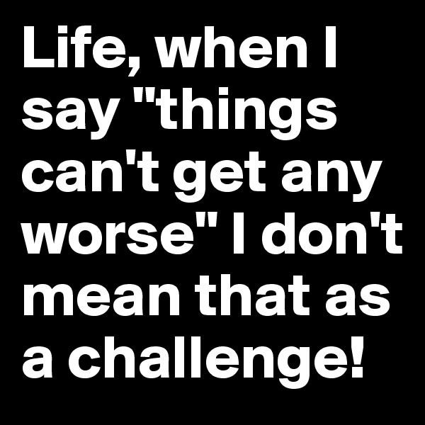 "Life, when I say ""things can't get any worse"" I don't mean that as a challenge!"