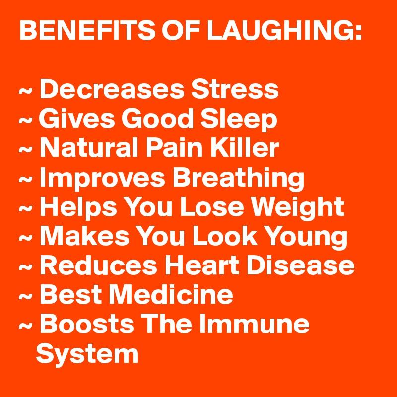 BENEFITS OF LAUGHING: ~ Decreases Stress ~ Gives Good Sleep ~ Natural Pain  Killer ~
