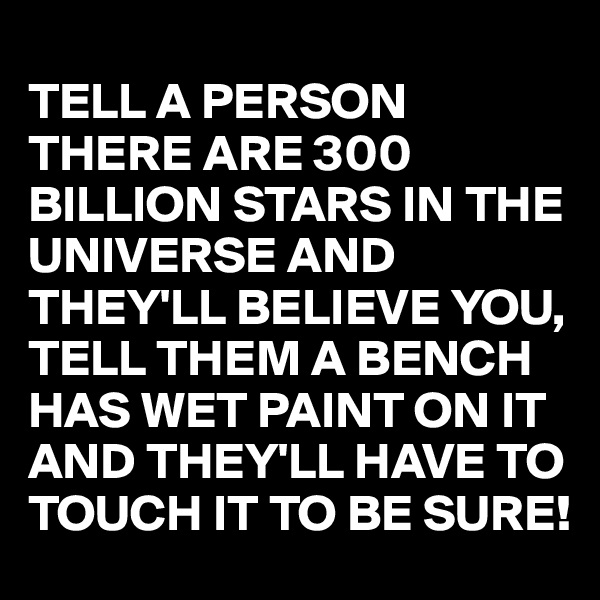 TELL A PERSON THERE ARE 300 BILLION STARS IN THE UNIVERSE AND THEY'LL BELIEVE YOU, TELL THEM A BENCH HAS WET PAINT ON IT AND THEY'LL HAVE TO TOUCH IT TO BE SURE!