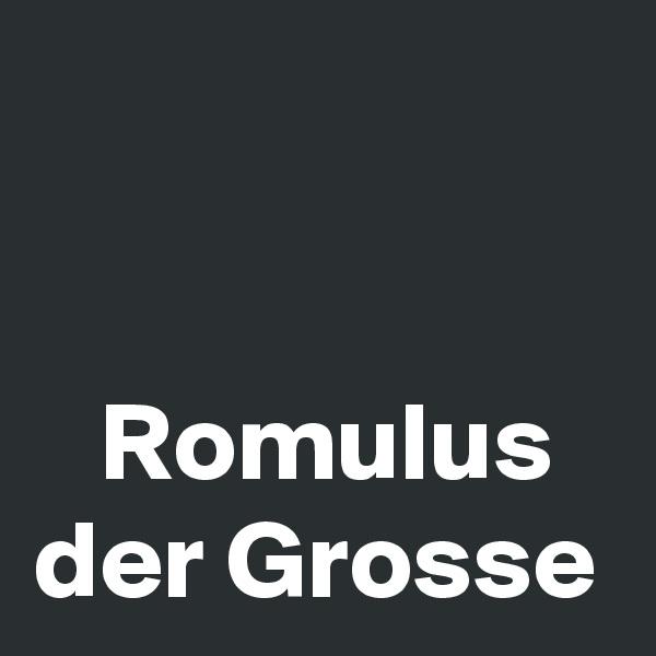 Romulus der Grosse