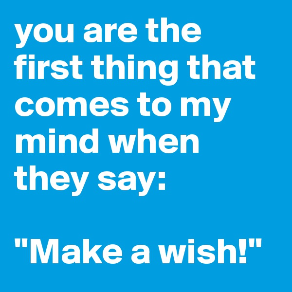 """you are the first thing that comes to my mind when they say:   """"Make a wish!"""""""