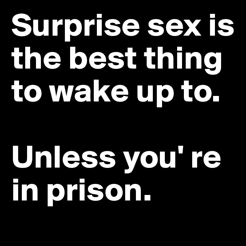 Surprise sex is the best thing to wake up to.   Unless you' re in prison.