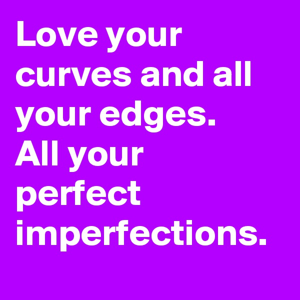 Love your curves and all your edges. All your perfect imperfections.