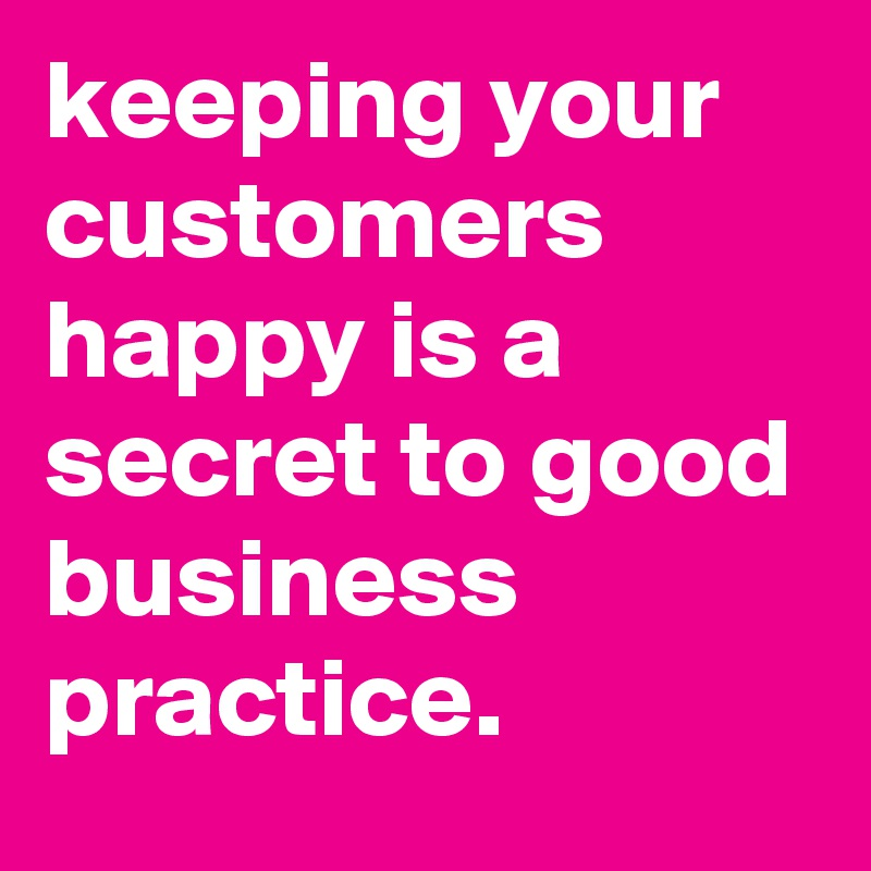 keeping your customers happy is a secret to good business practice.