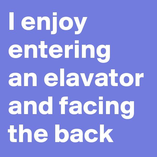 I enjoy entering an elavator and facing  the back