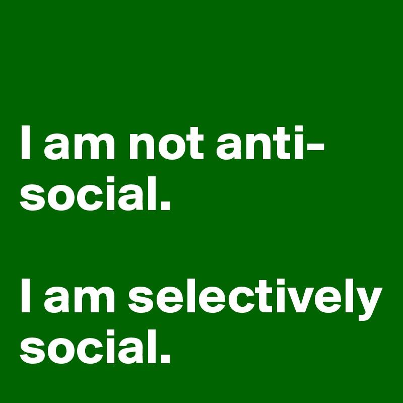 I am not anti-social.   I am selectively social.