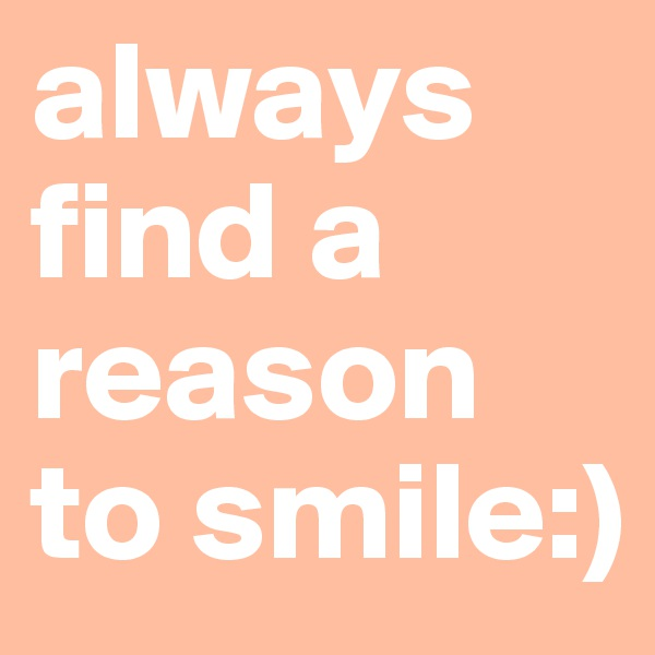 always find a reason to smile:)