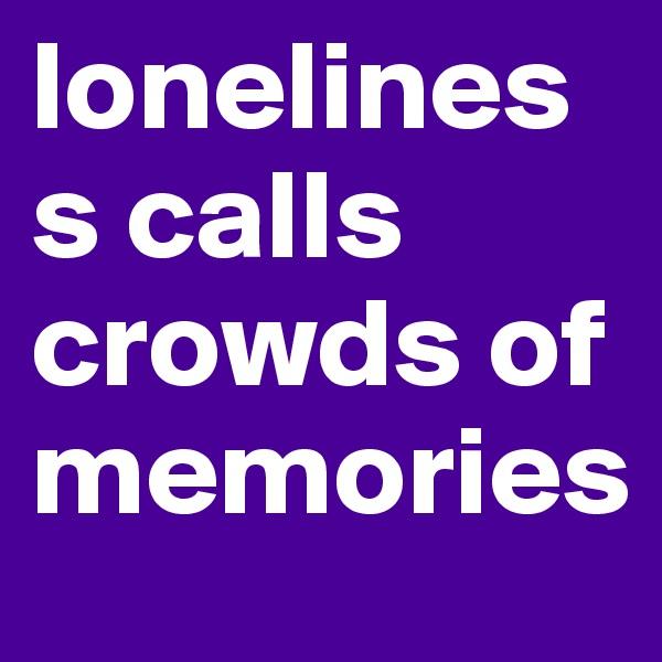 loneliness calls crowds of memories