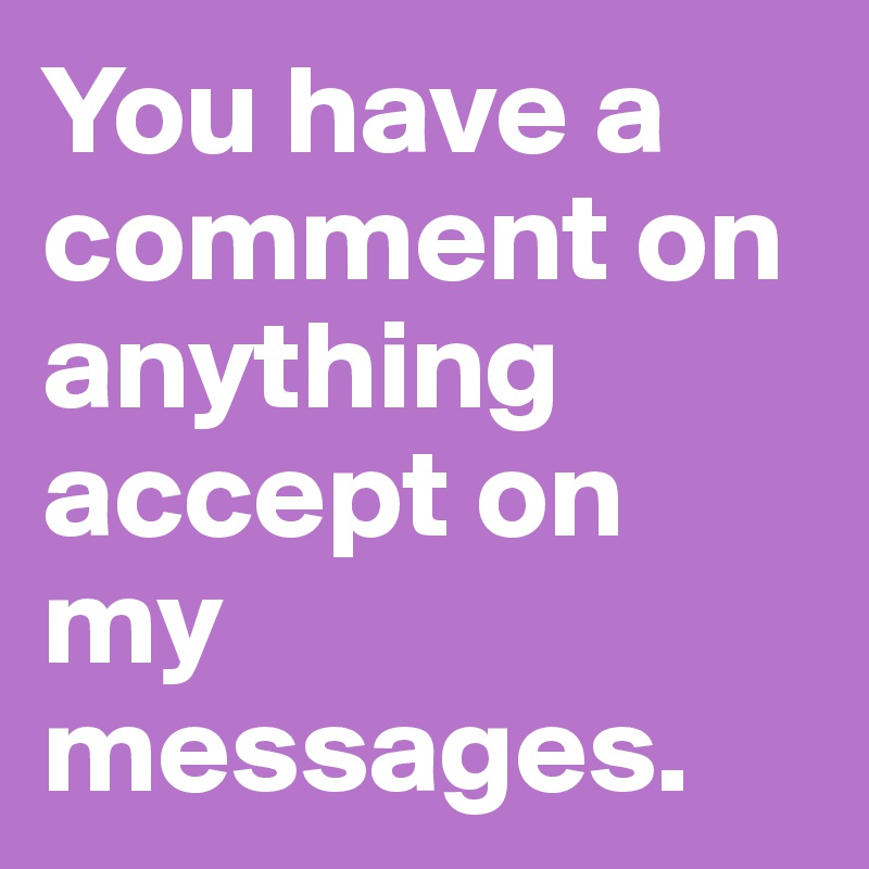 You have a comment on anything accept on my messages.