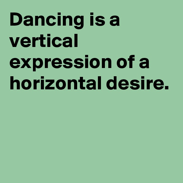 Dancing is a vertical expression of a horizontal desire.