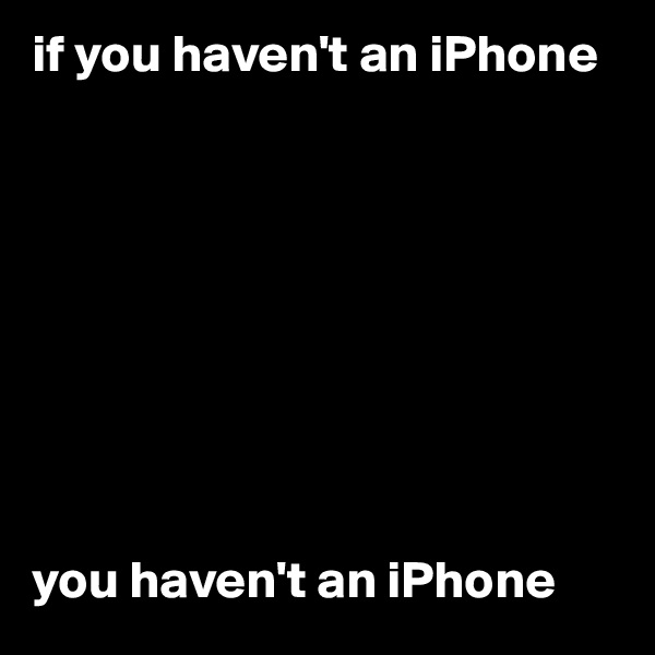 if you haven't an iPhone          you haven't an iPhone