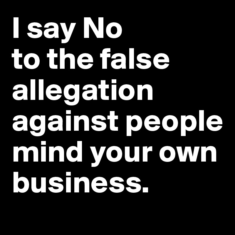I say No to the false allegation against people mind your own business.