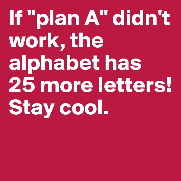 """If """"plan A"""" didn't work, the alphabet has 25 more letters! Stay cool."""