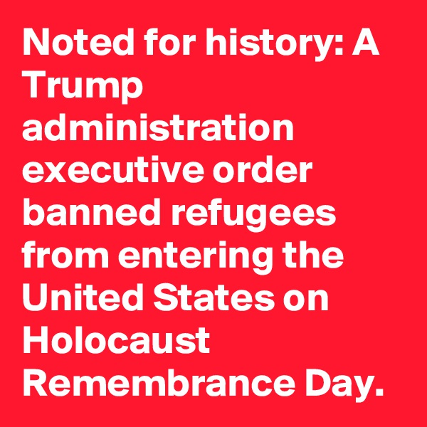 Noted for history: A Trump administration executive order banned refugees from entering the United States on Holocaust Remembrance Day.