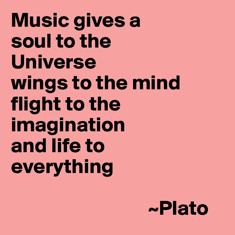 Music gives a  soul to the                    Universe wings to the mind flight to the imagination  and life to  everything                                   ~Plato