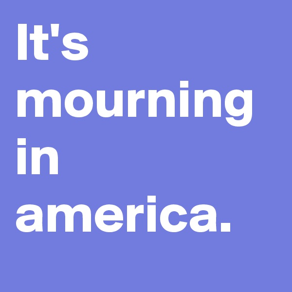 It's mourning in america.