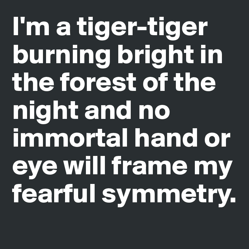 I'm a tiger-tiger burning bright in the forest of the night and no immortal hand or eye will frame my fearful symmetry.