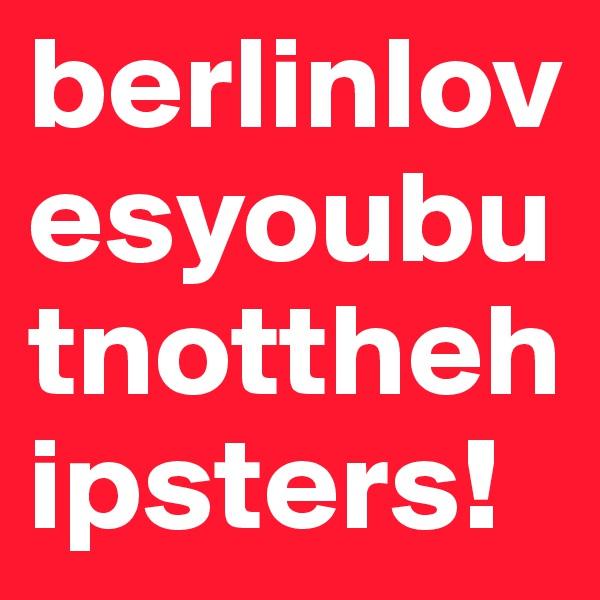 berlinlovesyoubutnotthehipsters!