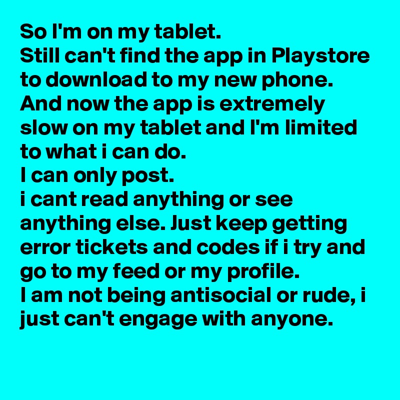 So I'm on my tablet.  Still can't find the app in Playstore to download to my new phone. And now the app is extremely slow on my tablet and I'm limited to what i can do. I can only post. i cant read anything or see anything else. Just keep getting error tickets and codes if i try and go to my feed or my profile. I am not being antisocial or rude, i just can't engage with anyone.