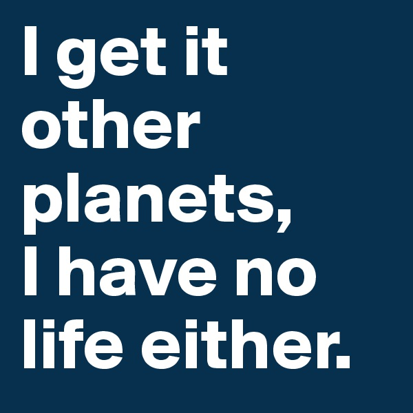 I get it other planets,  I have no life either.