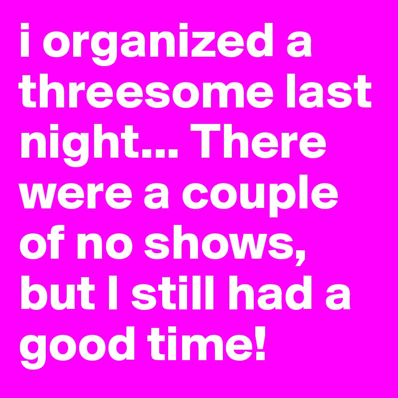 i organized a threesome last night... There were a couple of no shows, but I still had a good time!