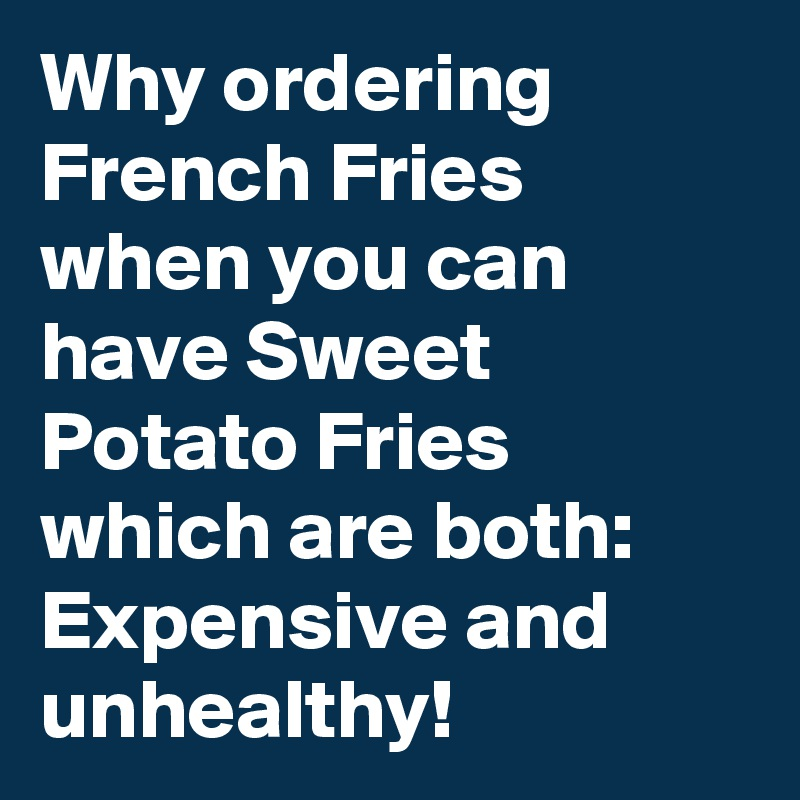 Why ordering French Fries when you can have Sweet Potato Fries which are both: Expensive and unhealthy!