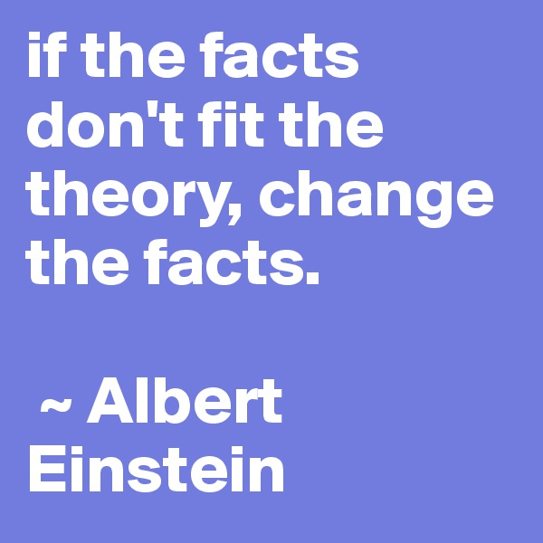 if the facts don't fit the theory, change the facts.    ~ Albert Einstein