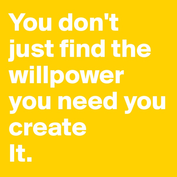 You don't just find the willpower you need you create It.