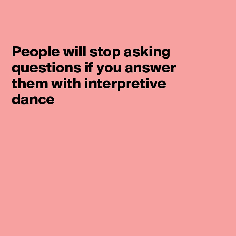 People will stop asking questions if you answer them with interpretive  dance