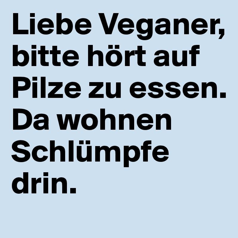 Liebe Veganer, bitte hört auf Pilze zu essen. Da wohnen Schlümpfe drin.