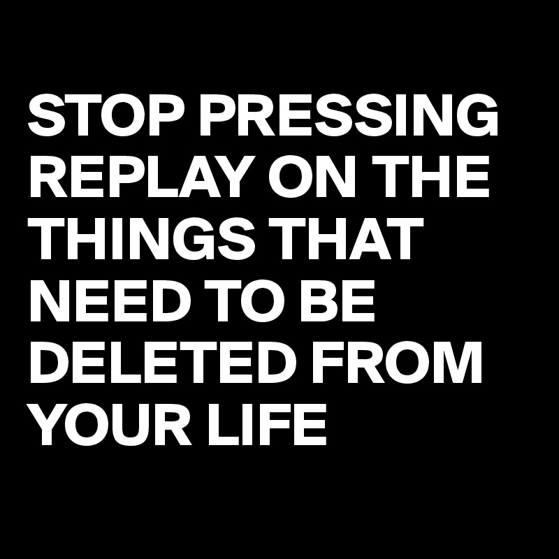 STOP PRESSING REPLAY ON THE THINGS THAT NEED TO BE DELETED FROM YOUR LIFE